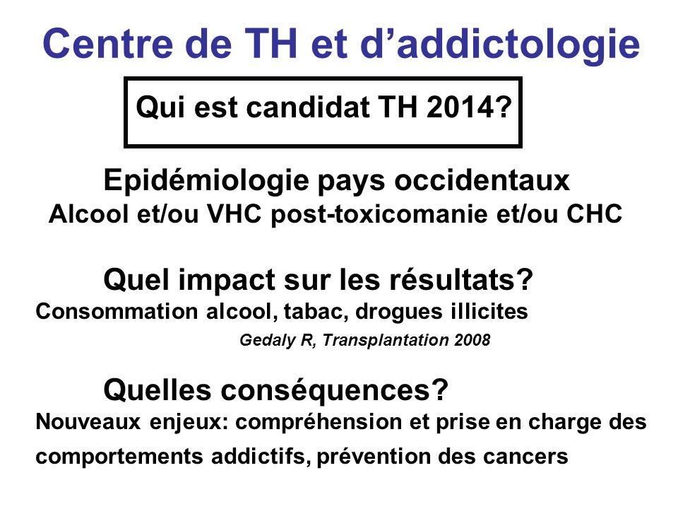 Centre de TH et daddictologie Qui est candidat TH 2014? Epidémiologie pays occidentaux Alcool et/ou VHC post-toxicomanie et/ou CHC Quel impact sur les