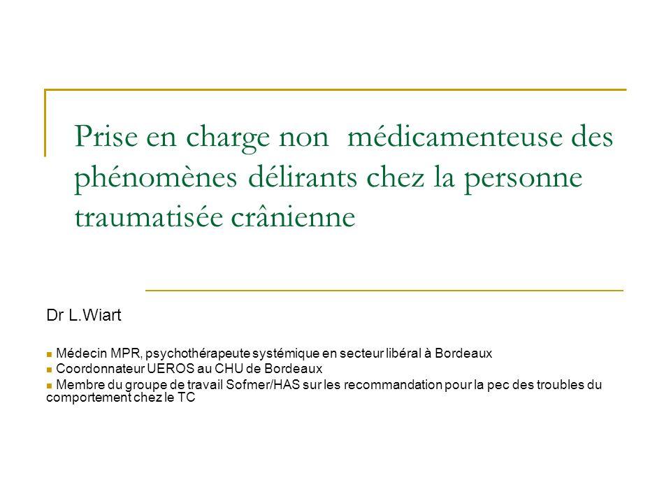 Prise en charge non médicamenteuse des phénomènes délirants chez la personne traumatisée crânienne Dr L.Wiart Médecin MPR, psychothérapeute systémique