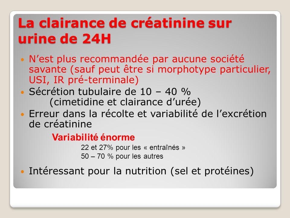 La clairance de créatinine sur urine de 24H Nest plus recommandée par aucune société savante (sauf peut être si morphotype particulier, USI, IR pré-terminale) Sécrétion tubulaire de 10 – 40 % (cimetidine et clairance durée) Erreur dans la récolte et variabilité de lexcrétion de créatinine Intéressant pour la nutrition (sel et protéines) Variabilité énorme 22 et 27% pour les « entraînés » 50 – 70 % pour les autres