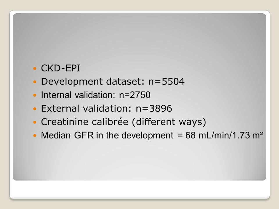 CKD-EPI Development dataset: n=5504 Internal validation: n=2750 External validation: n=3896 Creatinine calibrée (different ways) Median GFR in the dev