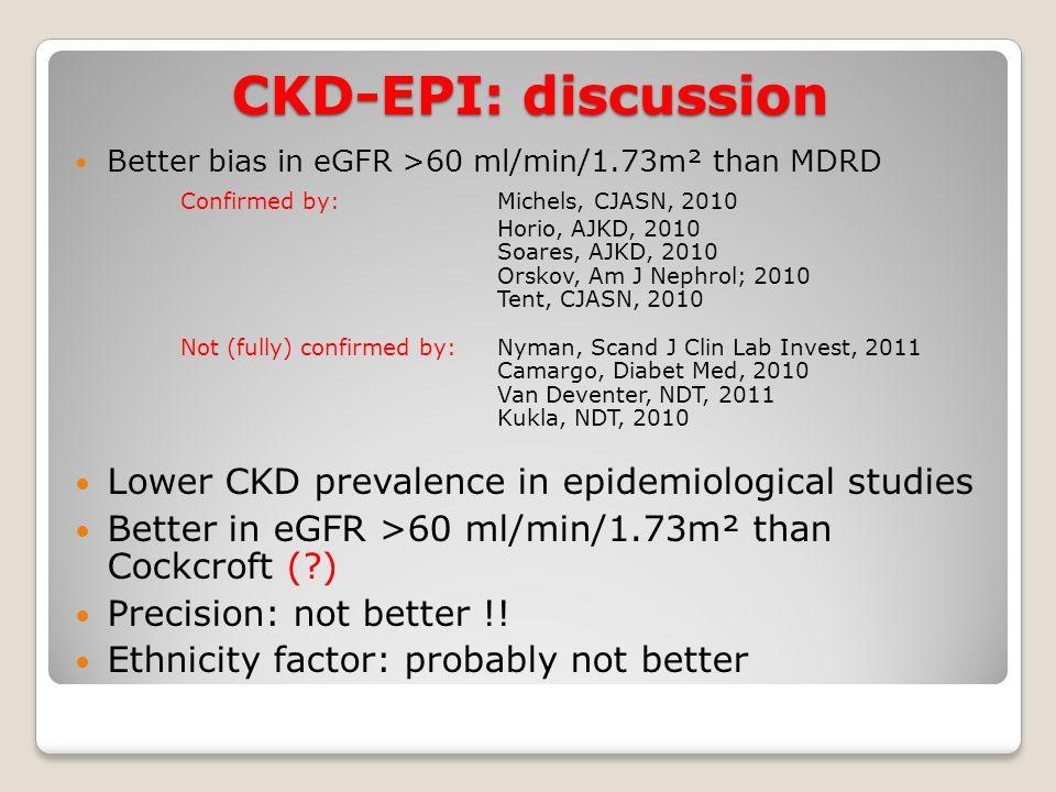 CKD-EPI: discussion Better bias in eGFR >60 ml/min/1.73m² than MDRD Confirmed by: Michels, CJASN, 2010 Horio, AJKD, 2010 Soares, AJKD, 2010 Orskov, Am J Nephrol; 2010 Tent, CJASN, 2010 Not (fully) confirmed by:Nyman, Scand J Clin Lab Invest, 2011 Camargo, Diabet Med, 2010 Van Deventer, NDT, 2011 Kukla, NDT, 2010 Lower CKD prevalence in epidemiological studies Better in eGFR >60 ml/min/1.73m² than Cockcroft (?) Precision: not better !.