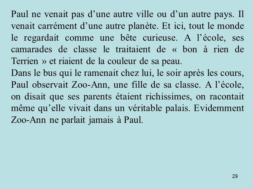29 Paul ne venait pas dune autre ville ou dun autre pays. Il venait carrément dune autre planète. Et ici, tout le monde le regardait comme une bête cu