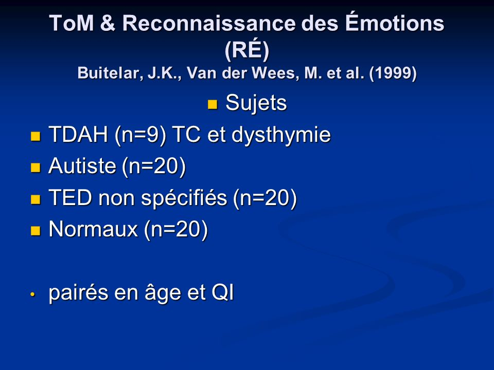 ToM & Reconnaissance des Émotions (RÉ) Buitelar, J.K., Van der Wees, M. et al. (1999) Sujets Sujets TDAH (n=9) TC et dysthymie TDAH (n=9) TC et dysthy