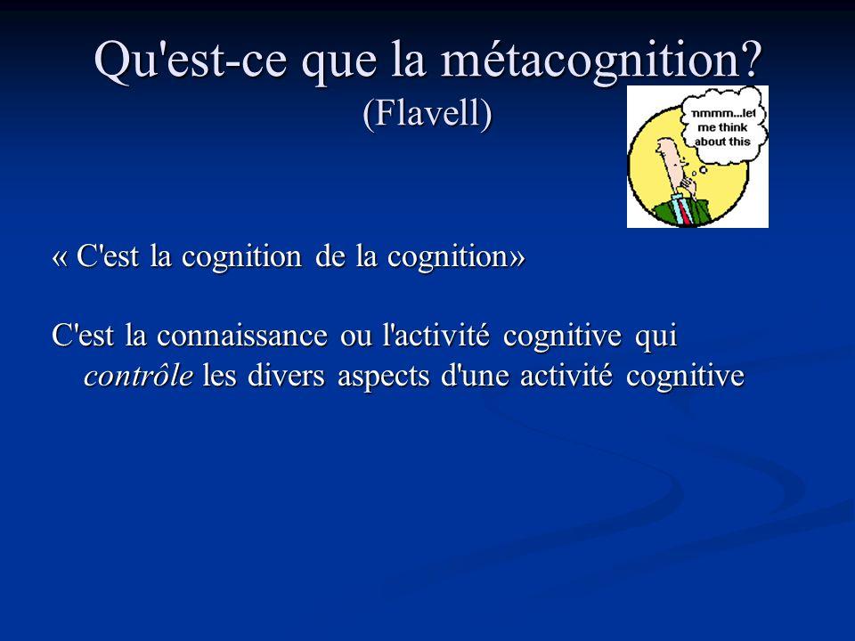 Qu'est-ce que la métacognition? (Flavell) « C'est la cognition de la cognition» C'est la connaissance ou l'activité cognitive qui contrôle les divers