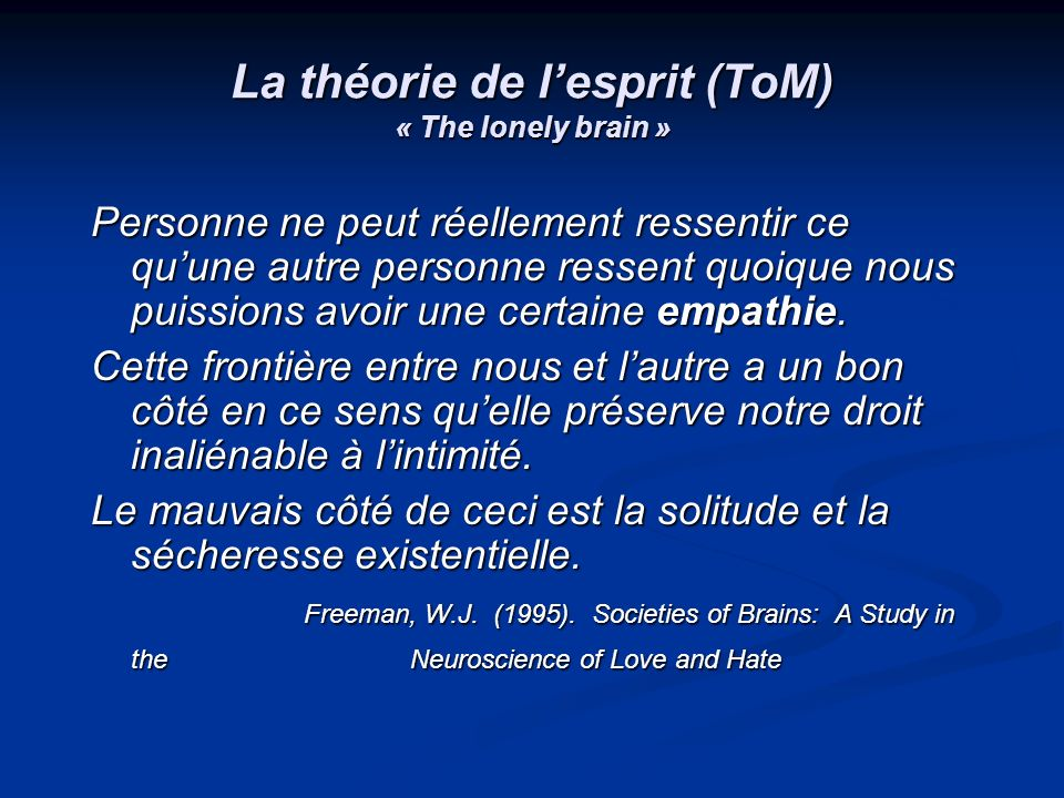 La théorie de lesprit (ToM) « The lonely brain » Personne ne peut réellement ressentir ce quune autre personne ressent quoique nous puissions avoir un