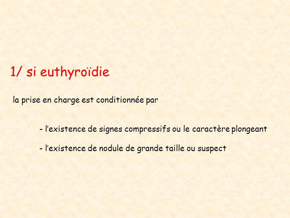 1/ si euthyroïdie la prise en charge est conditionnée par - lexistence de signes compressifs ou le caractère plongeant - lexistence de nodule de grand