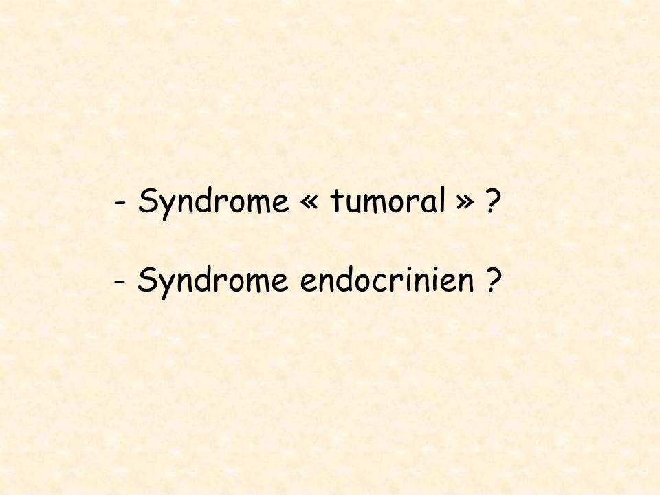 - Syndrome « tumoral » ? - Syndrome endocrinien ?