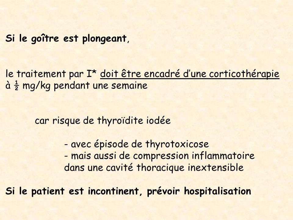 Si le goître est plongeant, le traitement par I* doit être encadré dune corticothérapie à ½ mg/kg pendant une semaine car risque de thyroïdite iodée -
