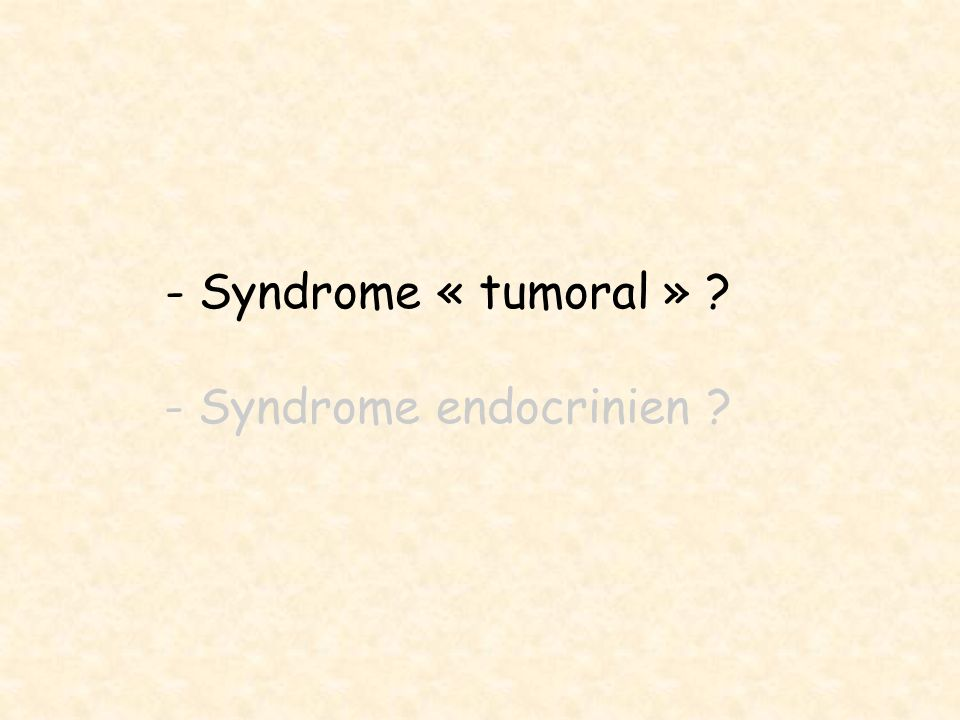 - Syndrome « tumoral » ? - Syndrome endocrinien ?