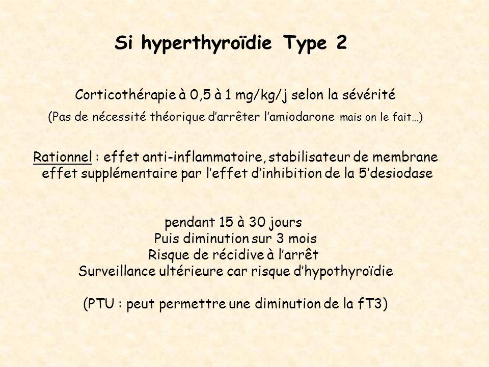 Si hyperthyroïdie Type 2 Corticothérapie à 0,5 à 1 mg/kg/j selon la sévérité (Pas de nécessité théorique darrêter lamiodarone mais on le fait…) Ration