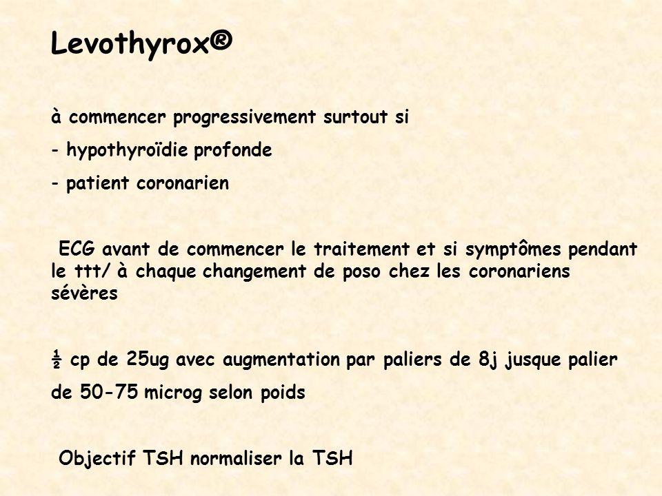 Levothyrox® à commencer progressivement surtout si - hypothyroïdie profonde - patient coronarien ECG avant de commencer le traitement et si symptômes