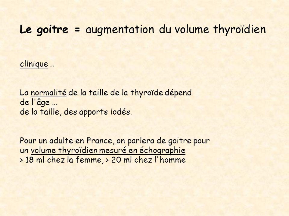 Le goitre = augmentation du volume thyroïdien clinique.. La normalité de la taille de la thyroïde dépend de l'âge … de la taille, des apports iodés. P