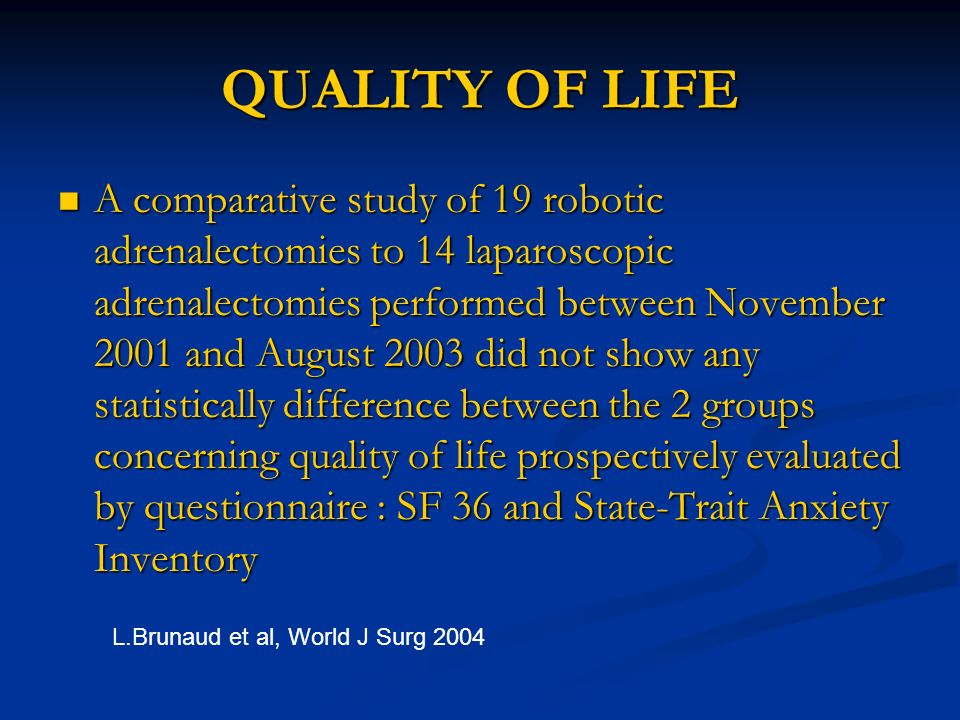 QUALITY OF LIFE A comparative study of 19 robotic adrenalectomies to 14 laparoscopic adrenalectomies performed between November 2001 and August 2003 d