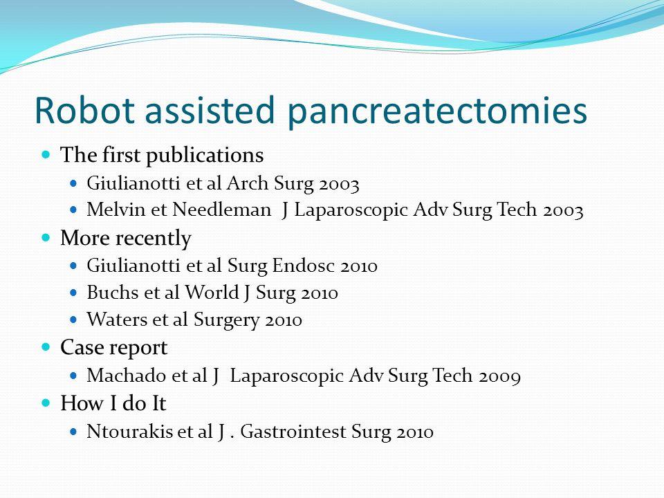 Robot assisted pancreatectomies The first publications Giulianotti et al Arch Surg 2003 Melvin et Needleman J Laparoscopic Adv Surg Tech 2003 More rec