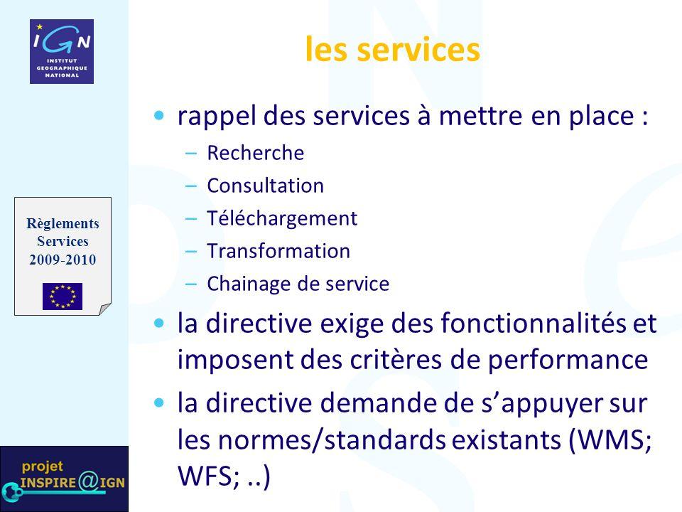 les services rappel des services à mettre en place : – –Recherche – –Consultation – –Téléchargement – –Transformation – –Chainage de service la directive exige des fonctionnalités et imposent des critères de performance la directive demande de sappuyer sur les normes/standards existants (WMS; WFS;..) Règlements Services 2009-2010