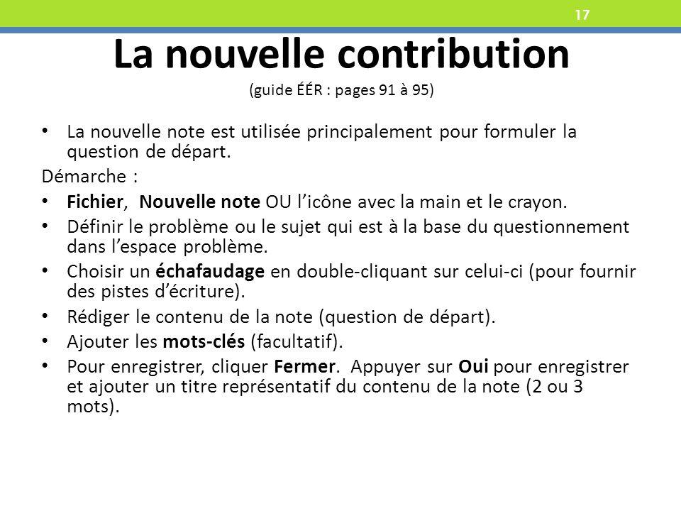 17 La nouvelle contribution (guide ÉÉR : pages 91 à 95) La nouvelle note est utilisée principalement pour formuler la question de départ.