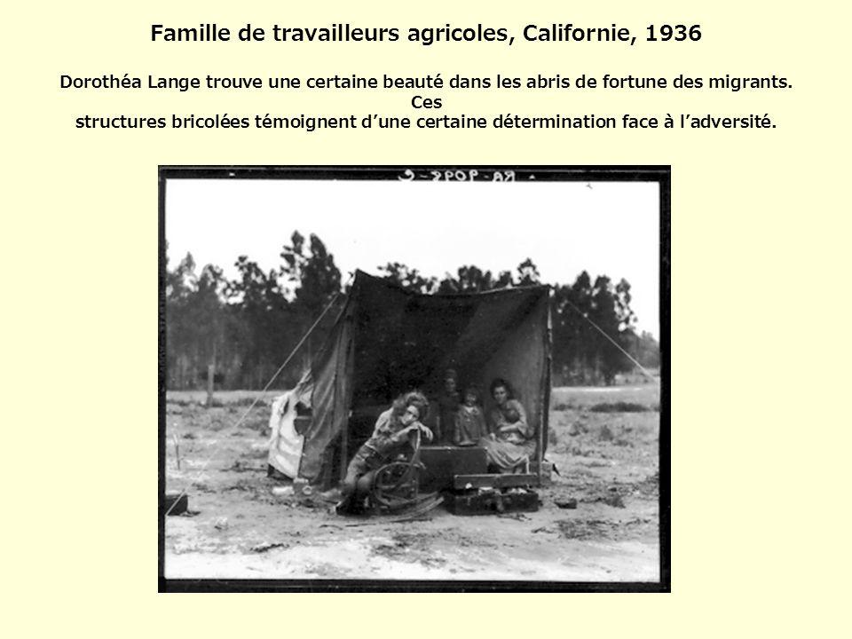 Famille de travailleurs agricoles, Californie, 1936 Dorothéa Lange trouve une certaine beauté dans les abris de fortune des migrants. Ces structures b