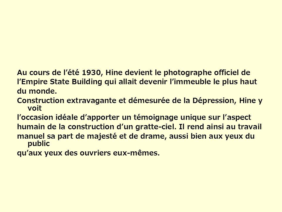 Au cours de lété 1930, Hine devient le photographe officiel de lEmpire State Building qui allait devenir limmeuble le plus haut du monde. Construction