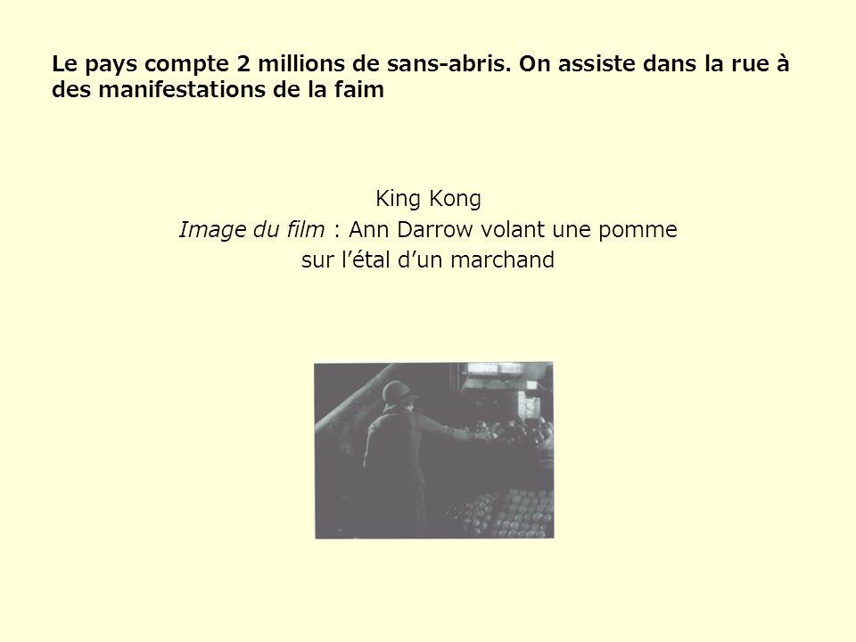Le pays compte 2 millions de sans-abris. On assiste dans la rue à des manifestations de la faim King Kong Image du film : Ann Darrow volant une pomme