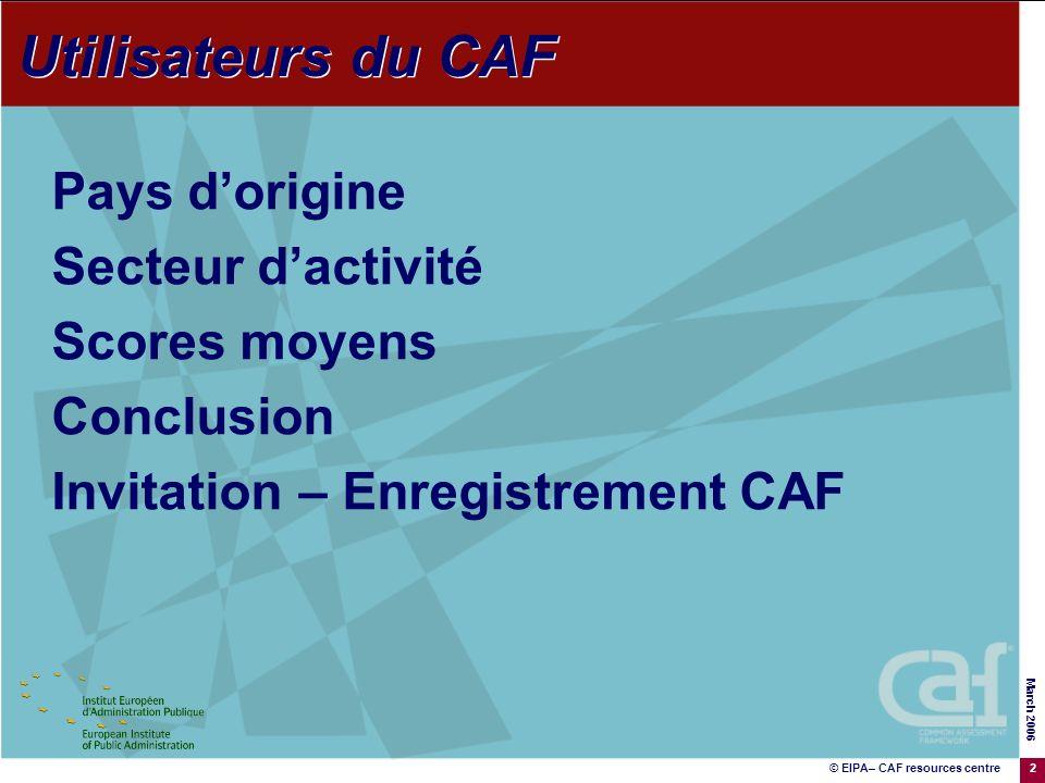 © EIPA– CAF resources centre March 2006 2 Utilisateurs du CAF Pays dorigine Secteur dactivité Scores moyens Conclusion Invitation – Enregistrement CAF