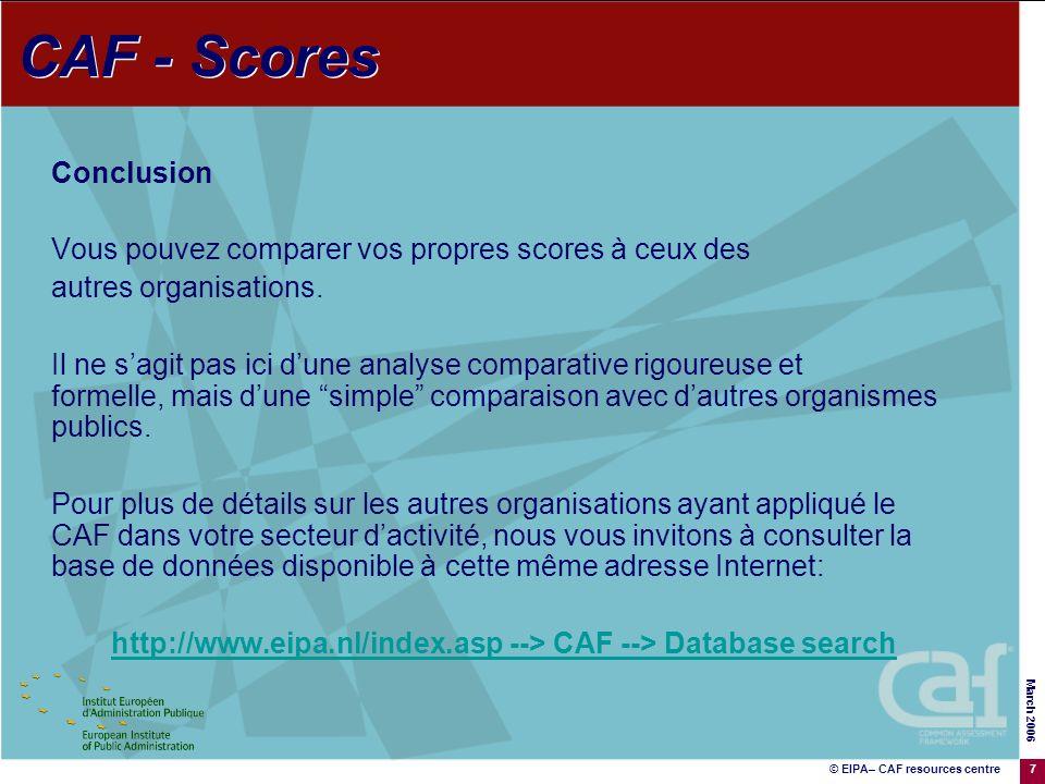 © EIPA– CAF resources centre March 2006 7 Conclusion Vous pouvez comparer vos propres scores à ceux des autres organisations.