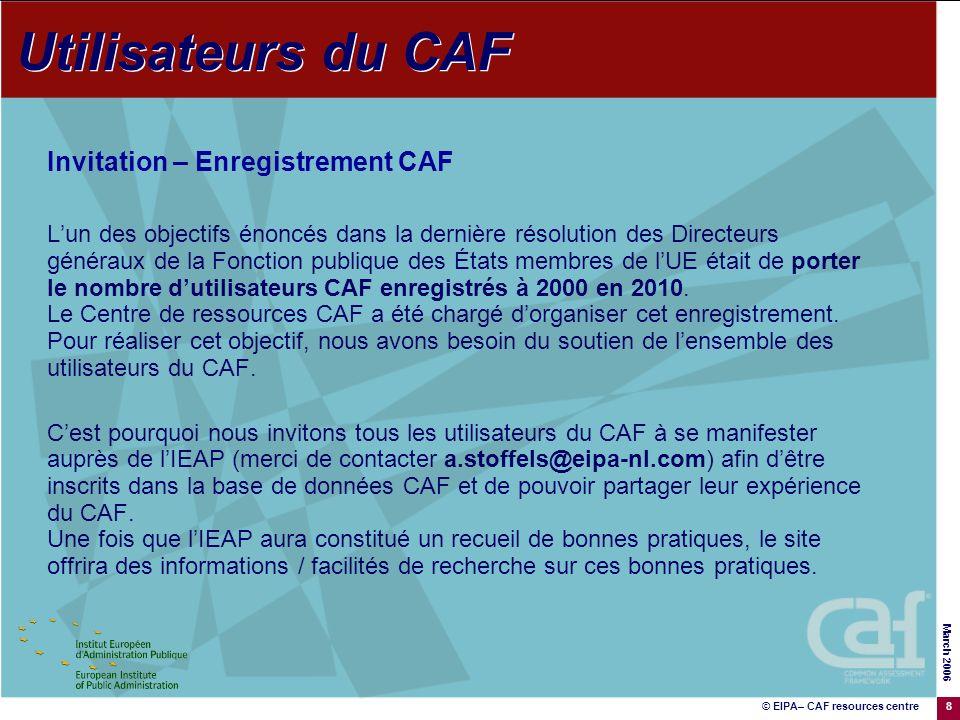 © EIPA– CAF resources centre March 2006 8 Invitation – Enregistrement CAF Lun des objectifs énoncés dans la dernière résolution des Directeurs généraux de la Fonction publique des États membres de lUE était de porter le nombre dutilisateurs CAF enregistrés à 2000 en 2010.
