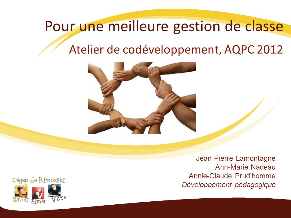 Pour une meilleure gestion de classe Atelier de codéveloppement, AQPC 2012 Jean-Pierre Lamontagne Ann-Marie Nadeau Annie-Claude Prudhomme Développement pédagogique