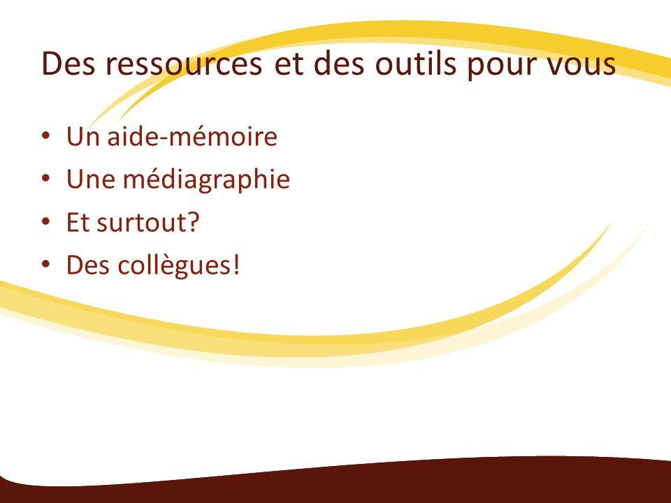 Des ressources et des outils pour vous Un aide-mémoire Une médiagraphie Et surtout? Des collègues!