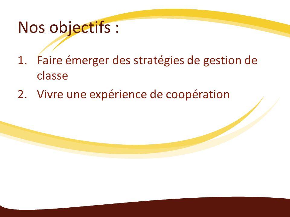 Nos objectifs : 1.Faire émerger des stratégies de gestion de classe 2.Vivre une expérience de coopération