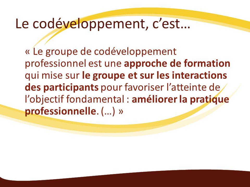 Le codéveloppement, cest… « Le groupe de codéveloppement professionnel est une approche de formation qui mise sur le groupe et sur les interactions des participants pour favoriser latteinte de lobjectif fondamental : améliorer la pratique professionnelle.