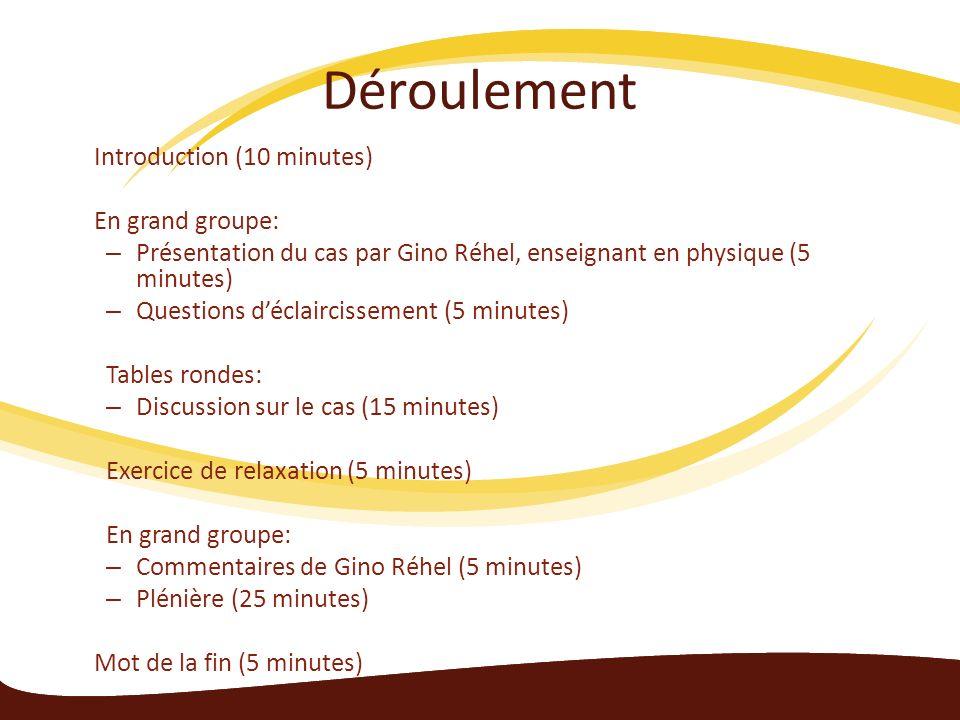 Déroulement Introduction (10 minutes) En grand groupe: – Présentation du cas par Gino Réhel, enseignant en physique (5 minutes) – Questions déclaircissement (5 minutes) Tables rondes: – Discussion sur le cas (15 minutes) Exercice de relaxation (5 minutes) En grand groupe: – Commentaires de Gino Réhel (5 minutes) – Plénière (25 minutes) Mot de la fin (5 minutes)