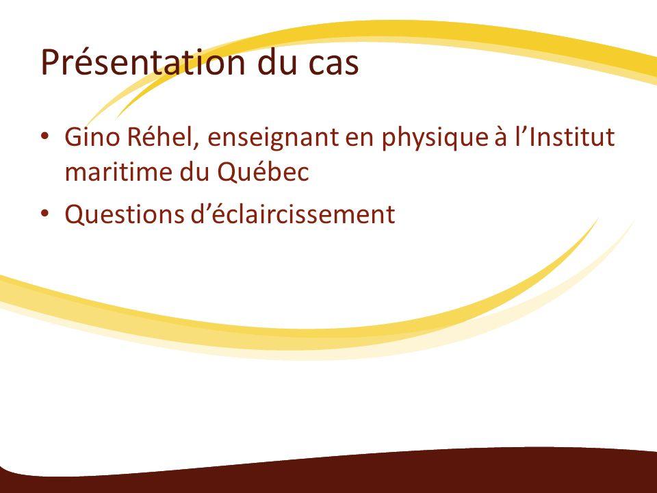 Présentation du cas Gino Réhel, enseignant en physique à lInstitut maritime du Québec Questions déclaircissement