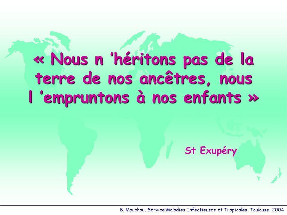 B. Marchou, Service Maladies Infectieuses et Tropicales, Toulouse. 2004 « Nous n héritons pas de la terre de nos ancêtres, nous l empruntons à nos enf