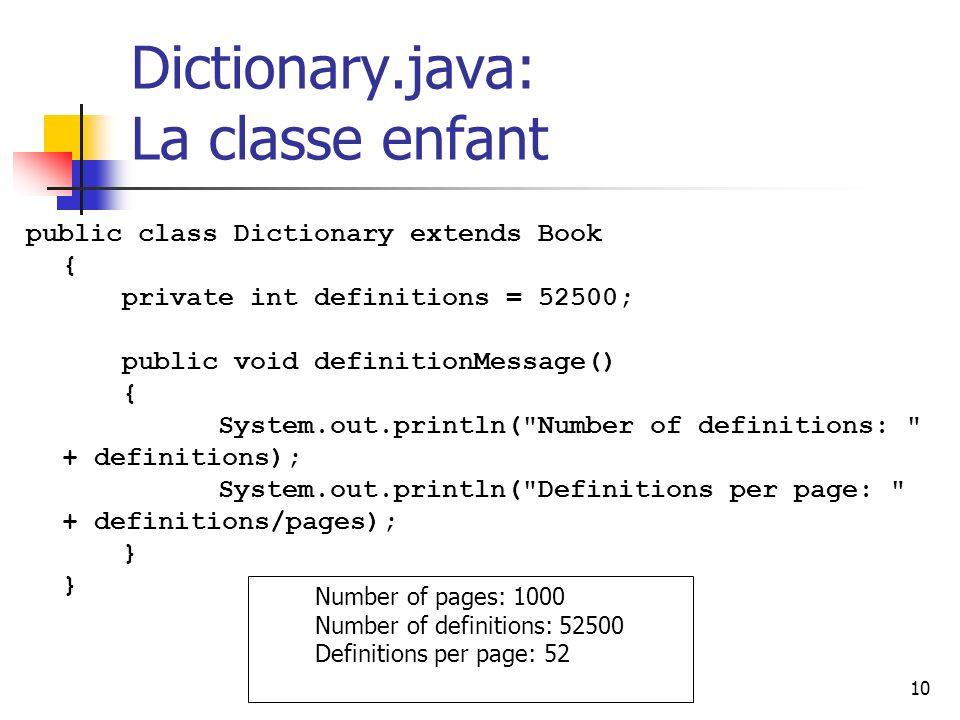 10 Dictionary.java: La classe enfant public class Dictionary extends Book { private int definitions = 52500; public void definitionMessage() { System.