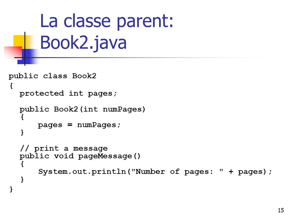15 La classe parent: Book2.java public class Book2 { protected int pages; public Book2(int numPages) { pages = numPages; } // print a message public void pageMessage() { System.out.println( Number of pages: + pages); } }