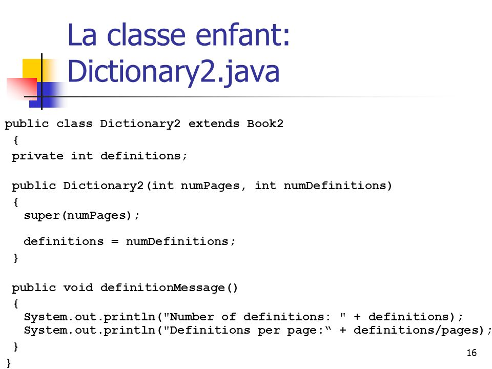 16 La classe enfant: Dictionary2.java public class Dictionary2 extends Book2 { private int definitions; public Dictionary2(int numPages, int numDefinitions) { super(numPages); definitions = numDefinitions; } public void definitionMessage() { System.out.println( Number of definitions: + definitions); System.out.println( Definitions per page: + definitions/pages); }