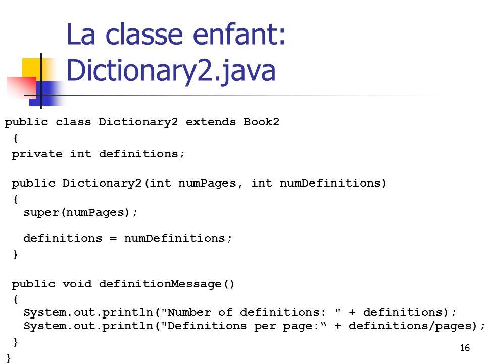 16 La classe enfant: Dictionary2.java public class Dictionary2 extends Book2 { private int definitions; public Dictionary2(int numPages, int numDefini