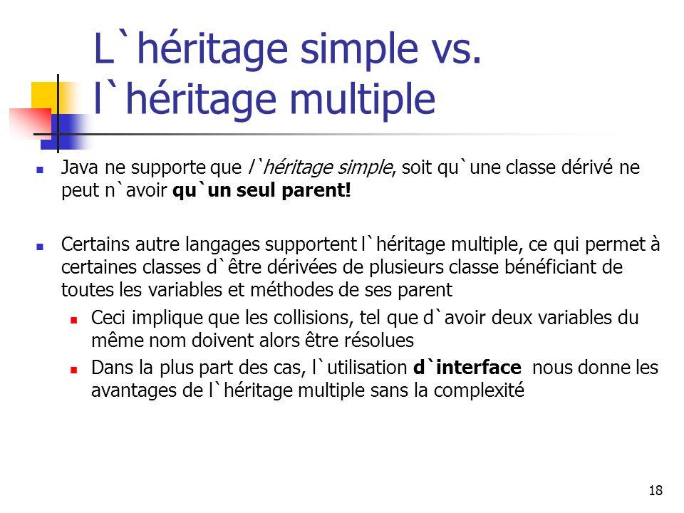 18 L`héritage simple vs. l`héritage multiple Java ne supporte que l`héritage simple, soit qu`une classe dérivé ne peut n`avoir qu`un seul parent! Cert