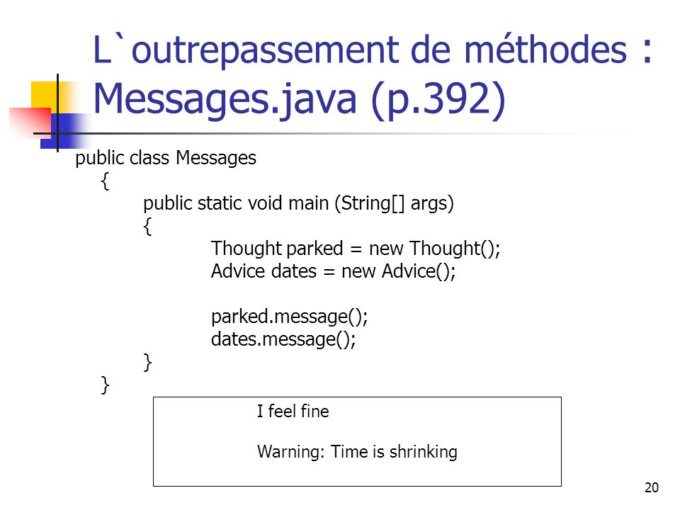 20 L`outrepassement de méthodes : Messages.java (p.392) public class Messages { public static void main (String[] args) { Thought parked = new Thought(); Advice dates = new Advice(); parked.message(); dates.message(); } } I feel fine Warning: Time is shrinking