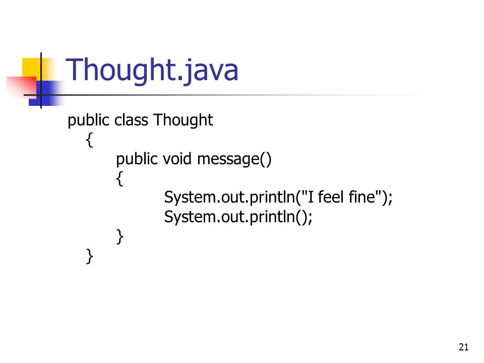 21 Thought.java public class Thought { public void message() { System.out.println( I feel fine ); System.out.println(); } }