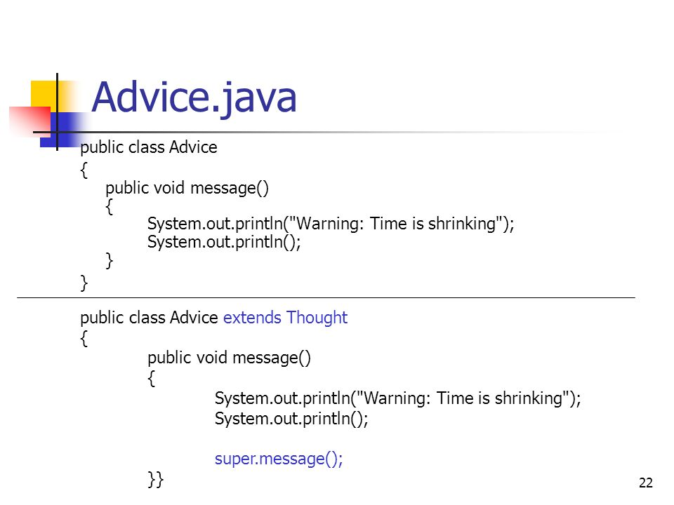 22 Advice.java public class Advice { public void message() { System.out.println( Warning: Time is shrinking ); System.out.println(); } } public class Advice extends Thought { public void message() { System.out.println( Warning: Time is shrinking ); System.out.println(); super.message(); }}