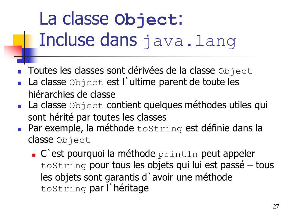 27 La classe Object : Incluse dans java.lang Toutes les classes sont dérivées de la classe Object La classe Object est l`ultime parent de toute les hi
