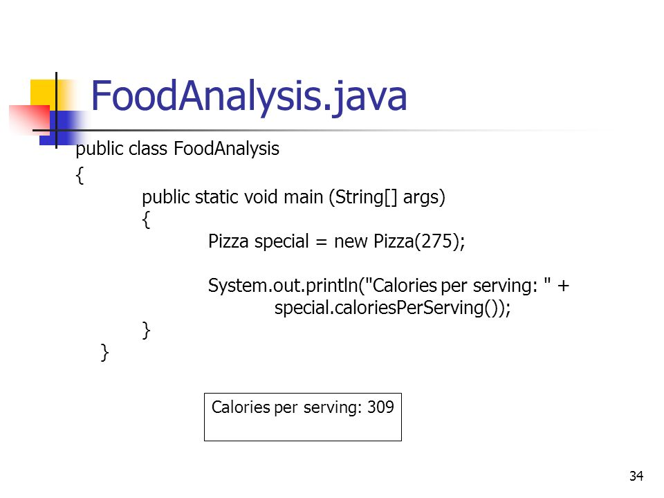 34 FoodAnalysis.java public class FoodAnalysis { public static void main (String[] args) { Pizza special = new Pizza(275); System.out.println( Calories per serving: + special.caloriesPerServing()); } } Calories per serving: 309