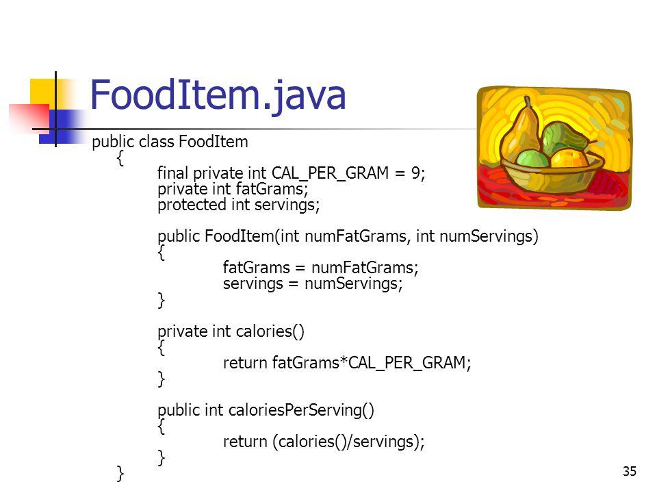 35 FoodItem.java public class FoodItem { final private int CAL_PER_GRAM = 9; private int fatGrams; protected int servings; public FoodItem(int numFatG