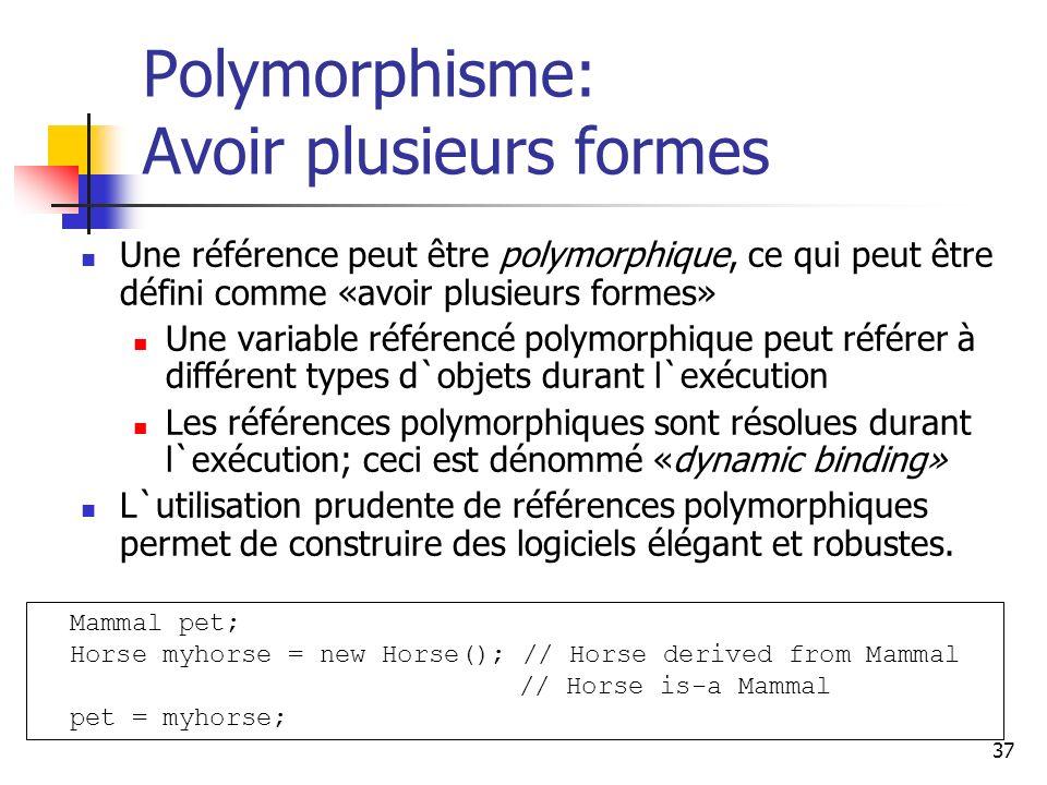 37 Polymorphisme: Avoir plusieurs formes Une référence peut être polymorphique, ce qui peut être défini comme «avoir plusieurs formes» Une variable ré