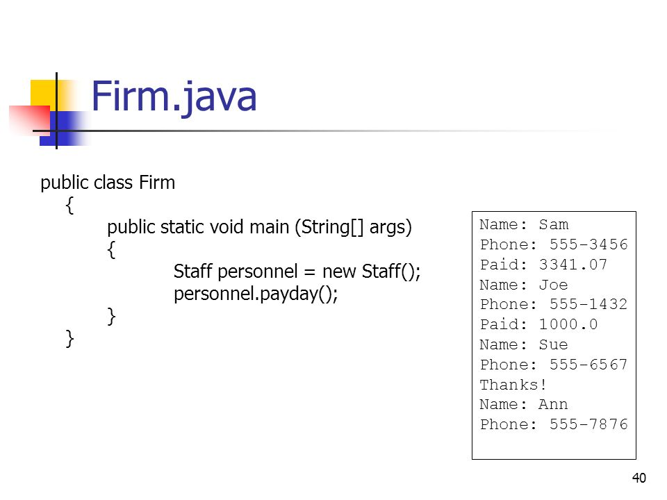 40 Firm.java public class Firm { public static void main (String[] args) { Staff personnel = new Staff(); personnel.payday(); } } Name: Sam Phone: 555-3456 Paid: 3341.07 Name: Joe Phone: 555-1432 Paid: 1000.0 Name: Sue Phone: 555-6567 Thanks.