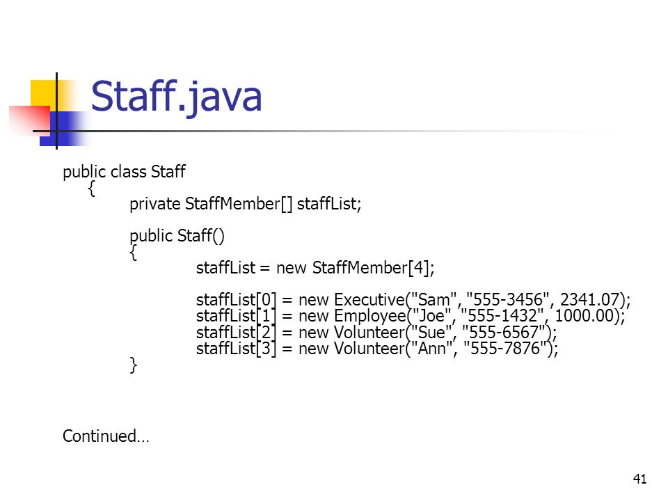 41 Staff.java public class Staff { private StaffMember[] staffList; public Staff() { staffList = new StaffMember[4]; staffList[0] = new Executive( Sam , 555-3456 , 2341.07); staffList[1] = new Employee( Joe , 555-1432 , 1000.00); staffList[2] = new Volunteer( Sue , 555-6567 ); staffList[3] = new Volunteer( Ann , 555-7876 ); } Continued…