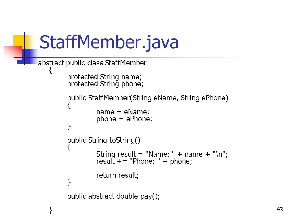 43 StaffMember.java abstract public class StaffMember { protected String name; protected String phone; public StaffMember(String eName, String ePhone) { name = eName; phone = ePhone; } public String toString() { String result = Name: + name + \n ; result += Phone: + phone; return result; } public abstract double pay(); }