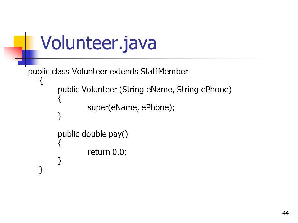 44 Volunteer.java public class Volunteer extends StaffMember { public Volunteer (String eName, String ePhone) { super(eName, ePhone); } public double