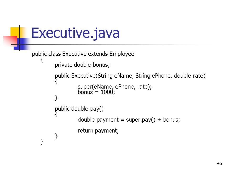 46 Executive.java public class Executive extends Employee { private double bonus; public Executive(String eName, String ePhone, double rate) { super(e